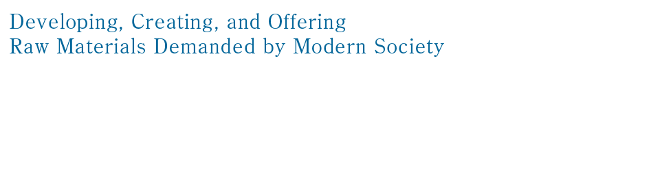 Developing, Creating, and Offering Raw Materials Demanded by Modern Society