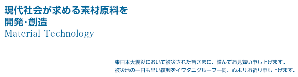現代社会が求める素材原料を開発・創造し提供します。 Material Technology 東日本大震災において被災された皆さまに、謹んでお見舞い申し上げます。 被災地の一日も早い復興をイワタニグループ一同、心よりお祈り申し上げます。